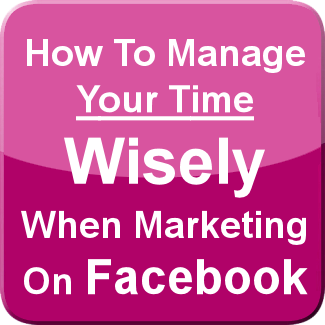 How To Manage Your Time Wisely When Marketing On Facebook